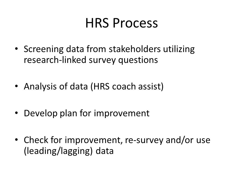 HRS Process Screening data from stakeholders utilizing research-linked survey questions Analysis of data (HRS coach assist) Develop plan for improvement Check for improvement, re-survey and/or use (leading/lagging) data