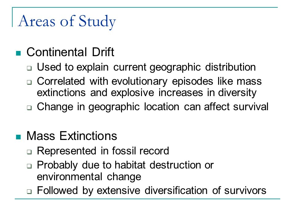 Areas of Study Continental Drift  Used to explain current geographic distribution  Correlated with evolutionary episodes like mass extinctions and explosive increases in diversity  Change in geographic location can affect survival Mass Extinctions  Represented in fossil record  Probably due to habitat destruction or environmental change  Followed by extensive diversification of survivors