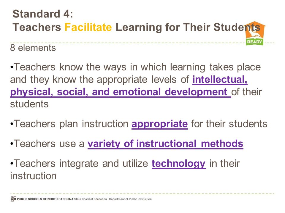Standard 4: Teachers Facilitate Learning for Their Students 8 elements Teachers know the ways in which learning takes place and they know the appropriate levels of intellectual, physical, social, and emotional development of their students Teachers plan instruction appropriate for their students Teachers use a variety of instructional methods Teachers integrate and utilize technology in their instruction