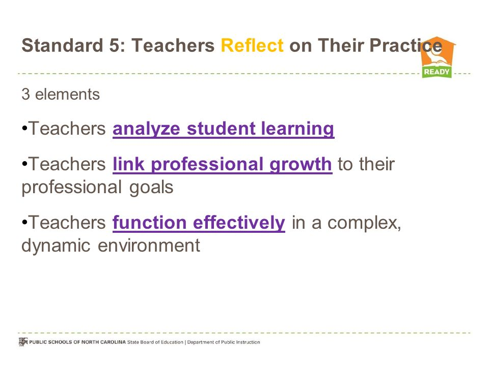 Standard 5: Teachers Reflect on Their Practice 3 elements Teachers analyze student learning Teachers link professional growth to their professional goals Teachers function effectively in a complex, dynamic environment