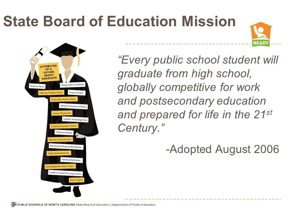 State Board of Education Mission Every public school student will graduate from high school, globally competitive for work and postsecondary education and prepared for life in the 21 st Century. -Adopted August 2006