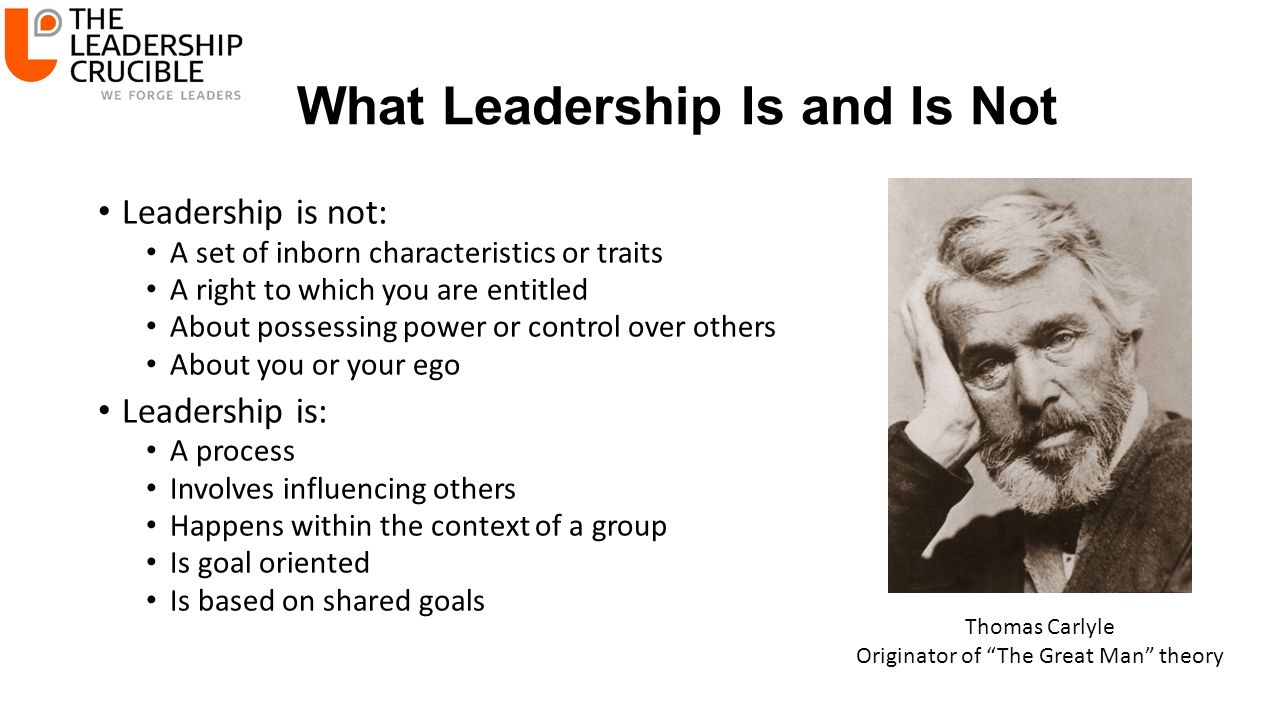 What Leadership Is and Is Not Leadership is not: A set of inborn characteristics or traits A right to which you are entitled About possessing power or control over others About you or your ego Leadership is: A process Involves influencing others Happens within the context of a group Is goal oriented Is based on shared goals Thomas Carlyle Originator of The Great Man theory