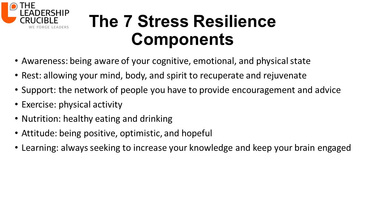 The 7 Stress Resilience Components Awareness: being aware of your cognitive, emotional, and physical state Rest: allowing your mind, body, and spirit to recuperate and rejuvenate Support: the network of people you have to provide encouragement and advice Exercise: physical activity Nutrition: healthy eating and drinking Attitude: being positive, optimistic, and hopeful Learning: always seeking to increase your knowledge and keep your brain engaged