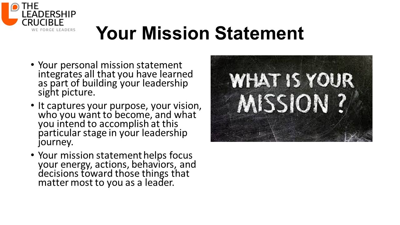 Your Mission Statement Your personal mission statement integrates all that you have learned as part of building your leadership sight picture.