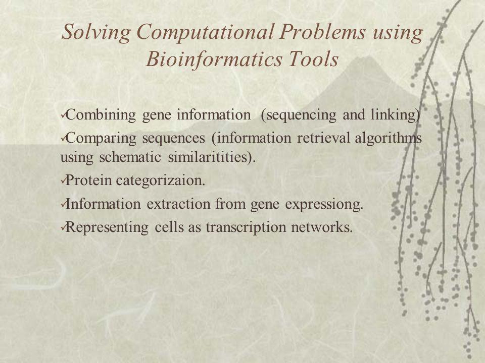 Solving Computational Problems using Bioinformatics Tools Combining gene information (sequencing and linking) Comparing sequences (information retrieval algorithms using schematic similaritities).