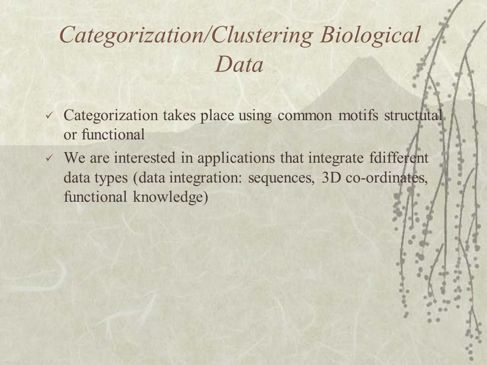 Categorization/Clustering Biological Data Categorization takes place using common motifs structutal or functional We are interested in applications that integrate fdifferent data types (data integration: sequences, 3D co-ordinates, functional knowledge)