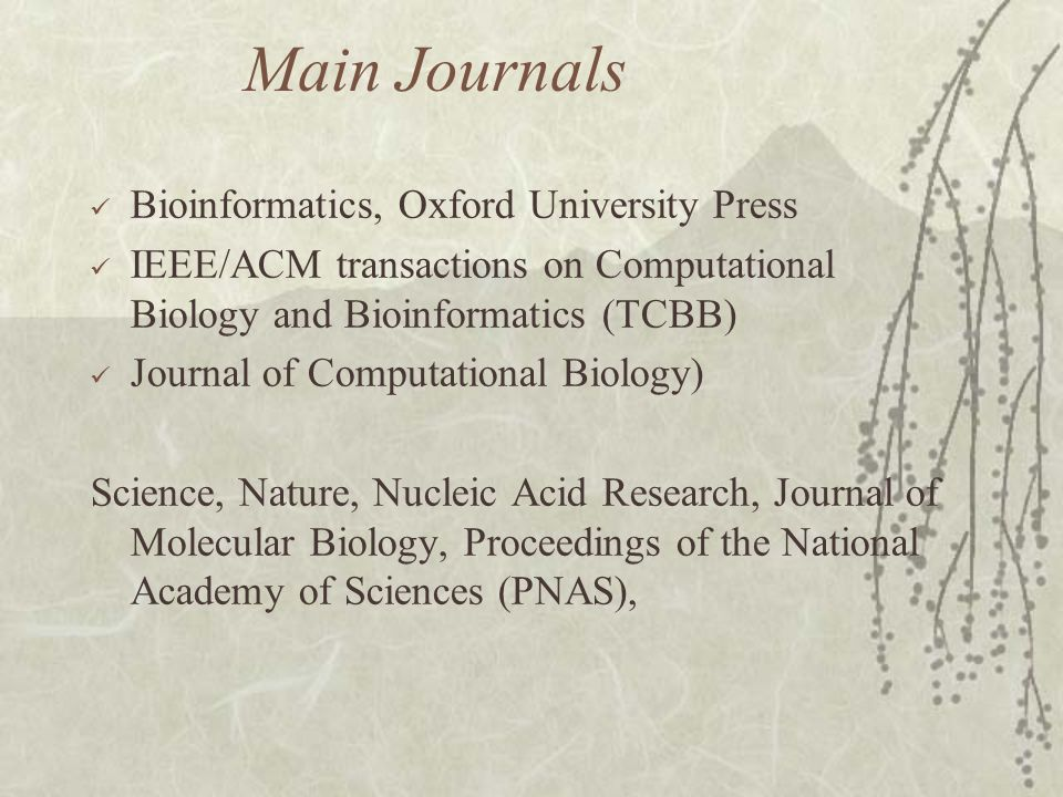 Main Journals Bioinformatics, Oxford University Press IEEE/ACM transactions on Computational Biology and Bioinformatics (TCBB) Journal of Computational Biology) Science, Nature, Nucleic Acid Research, Journal of Molecular Biology, Proceedings of the National Academy of Sciences (PNAS),
