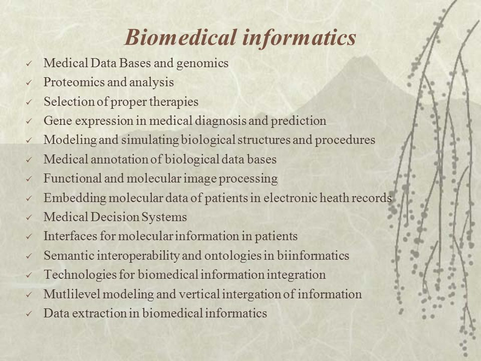 Biomedical informatics Medical Data Bases and genomics Proteomics and analysis Selection of proper therapies Gene expression in medical diagnosis and prediction Modeling and simulating biological structures and procedures Medical annotation of biological data bases Functional and molecular image processing Embedding molecular data of patients in electronic heath records Medical Decision Systems Interfaces for molecular information in patients Semantic interoperability and ontologies in biinformatics Technologies for biomedical information integration Mutlilevel modeling and vertical intergation of information Data extraction in biomedical informatics