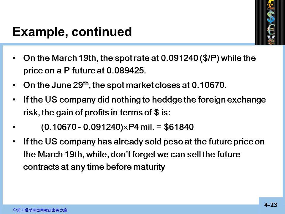 4-22 宁波工程学院国商教研室蒋力编 Example, continued On the March 19th, the spot rate at 0.091240 ($/P) while the price on a P forward at 0.089425.