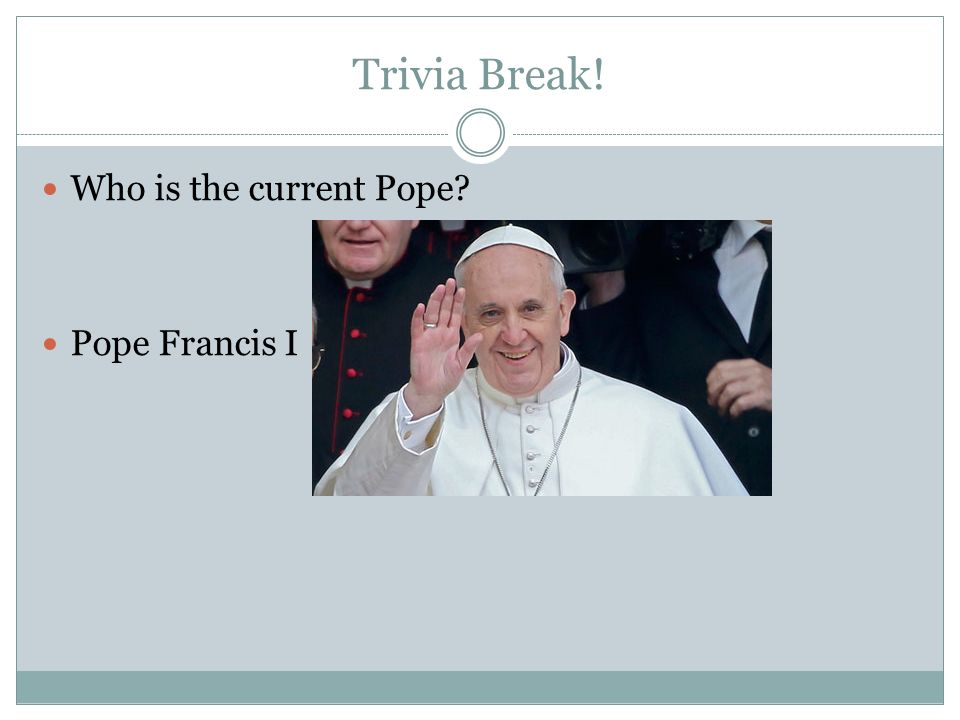 Trivia Break! Who is the current Pope Pope Francis I
