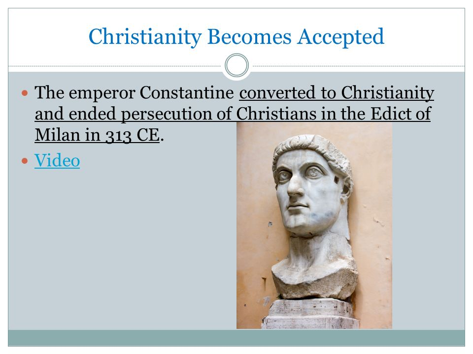 Christianity Becomes Accepted The emperor Constantine converted to Christianity and ended persecution of Christians in the Edict of Milan in 313 CE.