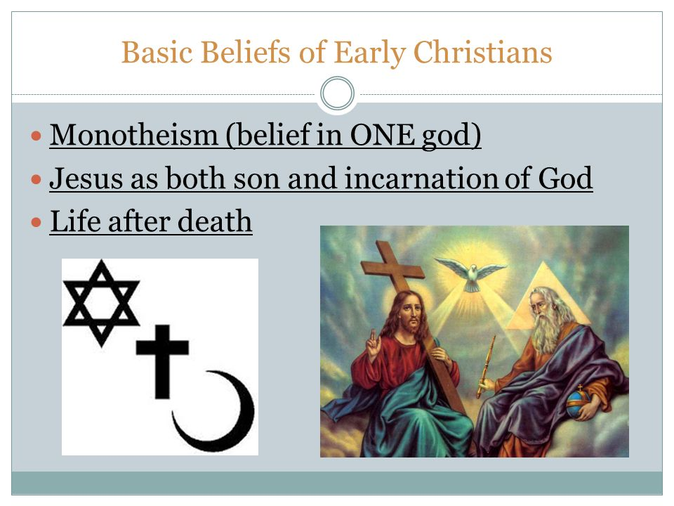 Basic Beliefs of Early Christians Monotheism (belief in ONE god) Jesus as both son and incarnation of God Life after death