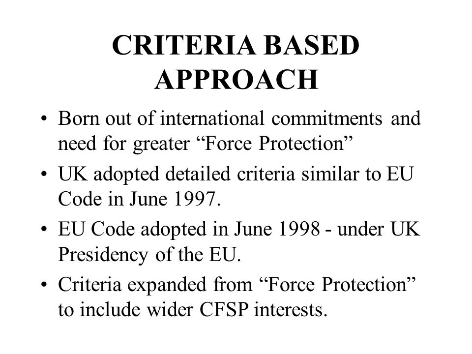 CRITERIA BASED APPROACH Born out of international commitments and need for greater Force Protection UK adopted detailed criteria similar to EU Code in June 1997.