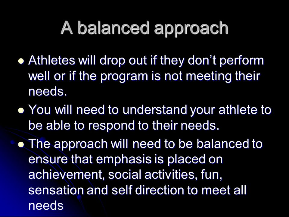 A balanced approach Athletes will drop out if they don't perform well or if the program is not meeting their needs.