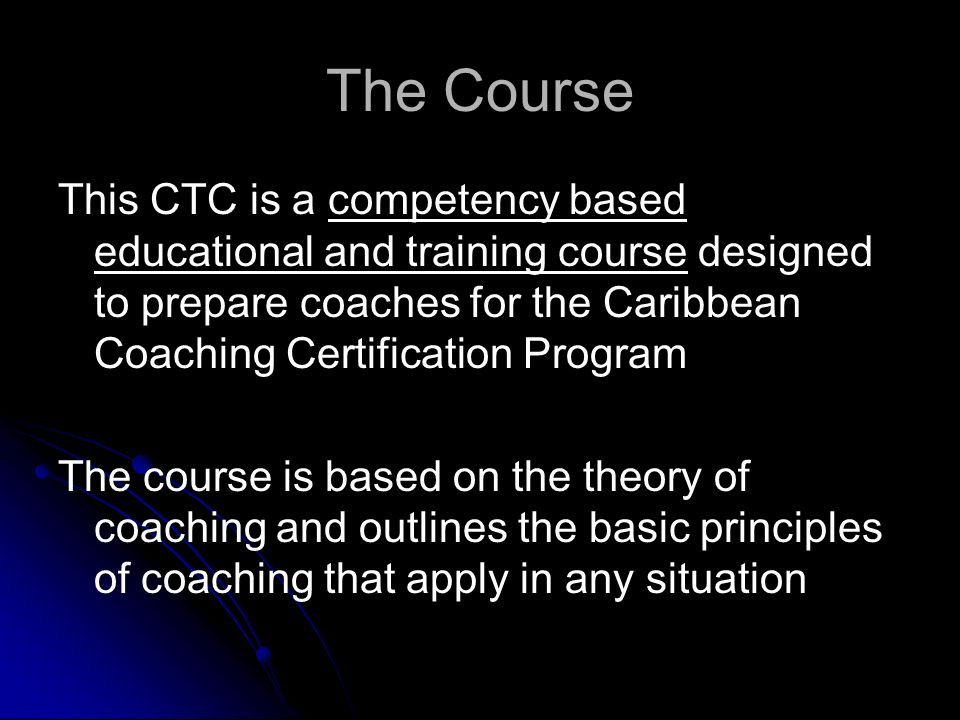 The Course This CTC is a competency based educational and training course designed to prepare coaches for the Caribbean Coaching Certification Program The course is based on the theory of coaching and outlines the basic principles of coaching that apply in any situation
