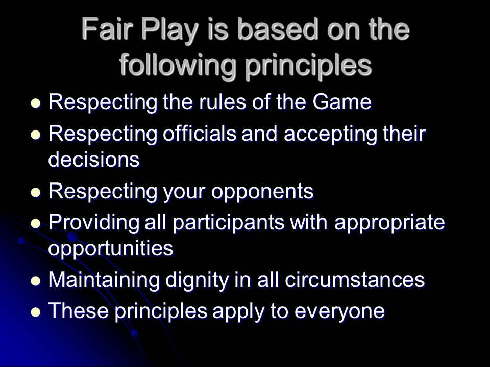 Fair Play is based on the following principles Respecting the rules of the Game Respecting the rules of the Game Respecting officials and accepting their decisions Respecting officials and accepting their decisions Respecting your opponents Respecting your opponents Providing all participants with appropriate opportunities Providing all participants with appropriate opportunities Maintaining dignity in all circumstances Maintaining dignity in all circumstances These principles apply to everyone These principles apply to everyone