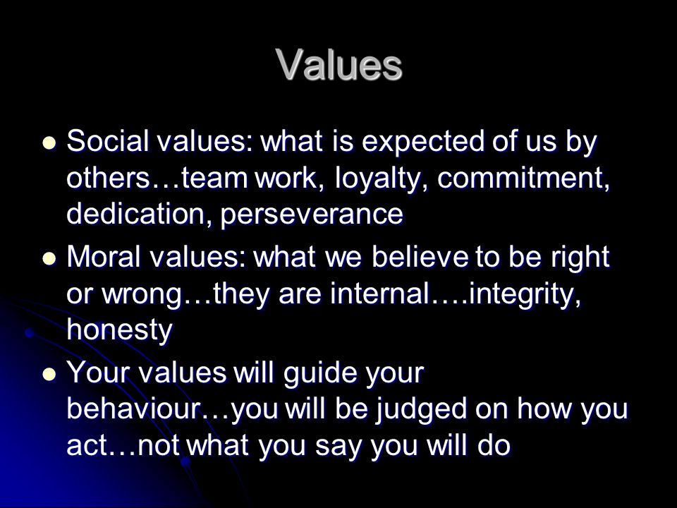 Values Social values: what is expected of us by others…team work, loyalty, commitment, dedication, perseverance Social values: what is expected of us by others…team work, loyalty, commitment, dedication, perseverance Moral values: what we believe to be right or wrong…they are internal….integrity, honesty Moral values: what we believe to be right or wrong…they are internal….integrity, honesty Your values will guide your behaviour…you will be judged on how you act…not what you say you will do Your values will guide your behaviour…you will be judged on how you act…not what you say you will do