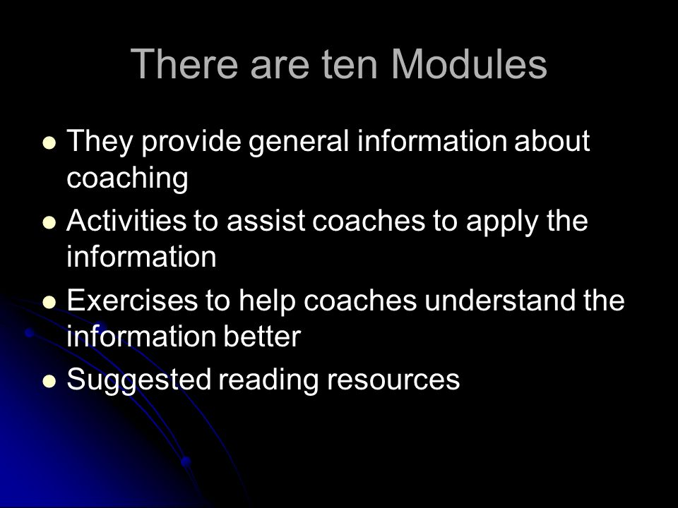 There are ten Modules They provide general information about coaching Activities to assist coaches to apply the information Exercises to help coaches understand the information better Suggested reading resources