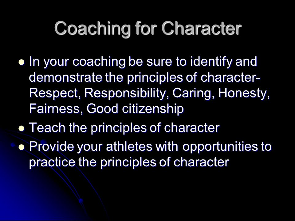 Coaching for Character In your coaching be sure to identify and demonstrate the principles of character- Respect, Responsibility, Caring, Honesty, Fairness, Good citizenship In your coaching be sure to identify and demonstrate the principles of character- Respect, Responsibility, Caring, Honesty, Fairness, Good citizenship Teach the principles of character Teach the principles of character Provide your athletes with opportunities to practice the principles of character Provide your athletes with opportunities to practice the principles of character