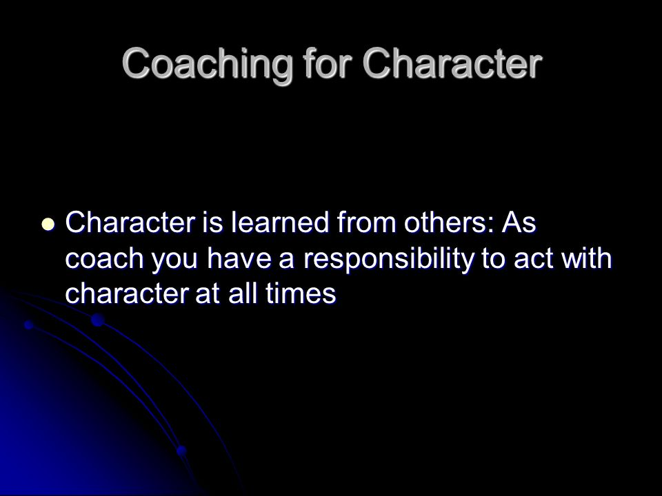 Coaching for Character Character is learned from others: As coach you have a responsibility to act with character at all times Character is learned from others: As coach you have a responsibility to act with character at all times