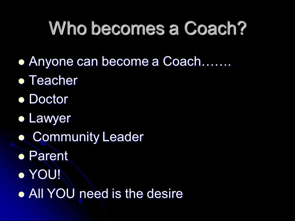 Who becomes a Coach. Anyone can become a Coach…….