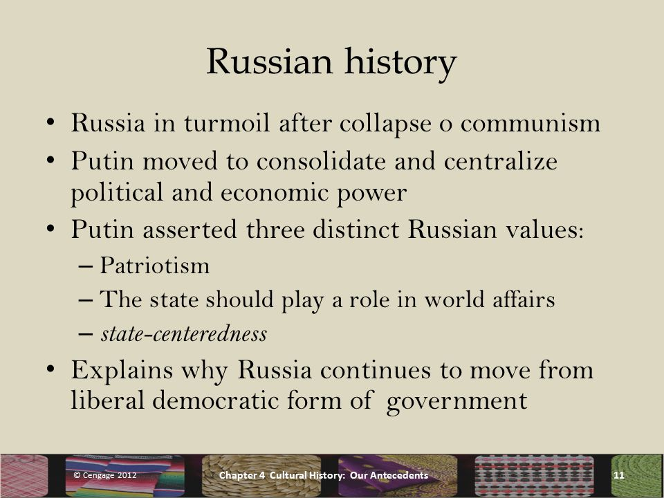 Russian history Russia in turmoil after collapse o communism Putin moved to consolidate and centralize political and economic power Putin asserted three distinct Russian values: – Patriotism – The state should play a role in world affairs – state-centeredness Explains why Russia continues to move from liberal democratic form of government © Cengage 2012 Chapter 4 Cultural History: Our Antecedents11