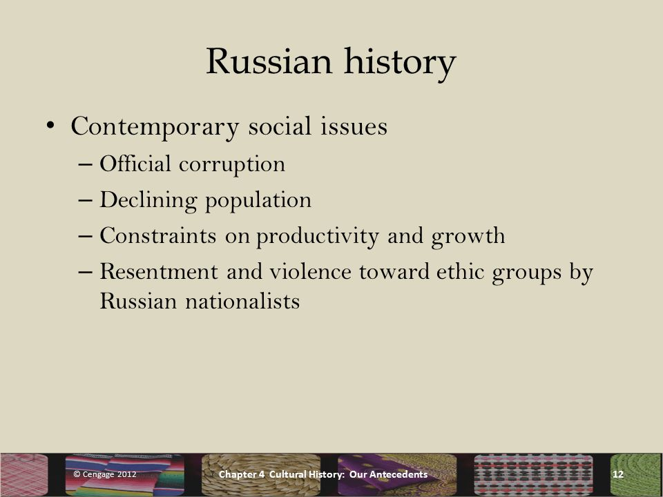 Russian history Contemporary social issues – Official corruption – Declining population – Constraints on productivity and growth – Resentment and violence toward ethic groups by Russian nationalists © Cengage 2012 Chapter 4 Cultural History: Our Antecedents12