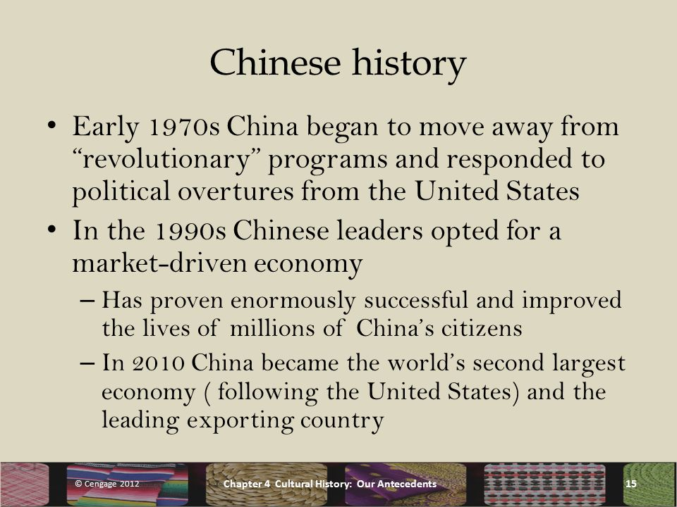 Chinese history Early 1970s China began to move away from revolutionary programs and responded to political overtures from the United States In the 1990s Chinese leaders opted for a market-driven economy – Has proven enormously successful and improved the lives of millions of China's citizens – In 2010 China became the world's second largest economy ( following the United States) and the leading exporting country © Cengage 2012 Chapter 4 Cultural History: Our Antecedents15