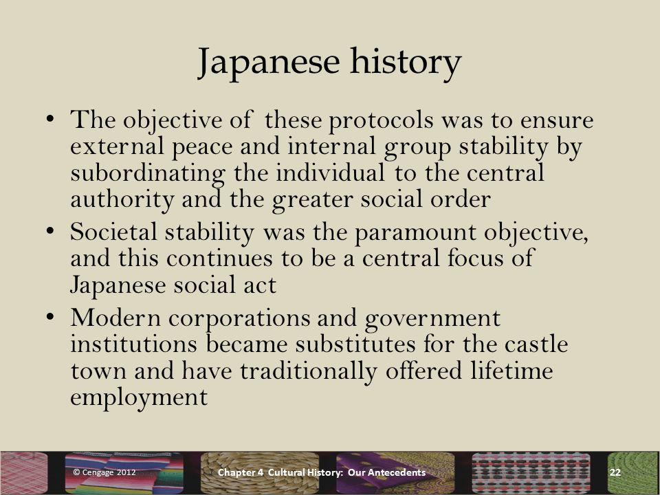 Japanese history The objective of these protocols was to ensure external peace and internal group stability by subordinating the individual to the central authority and the greater social order Societal stability was the paramount objective, and this continues to be a central focus of Japanese social act Modern corporations and government institutions became substitutes for the castle town and have traditionally offered lifetime employment © Cengage 2012 Chapter 4 Cultural History: Our Antecedents22