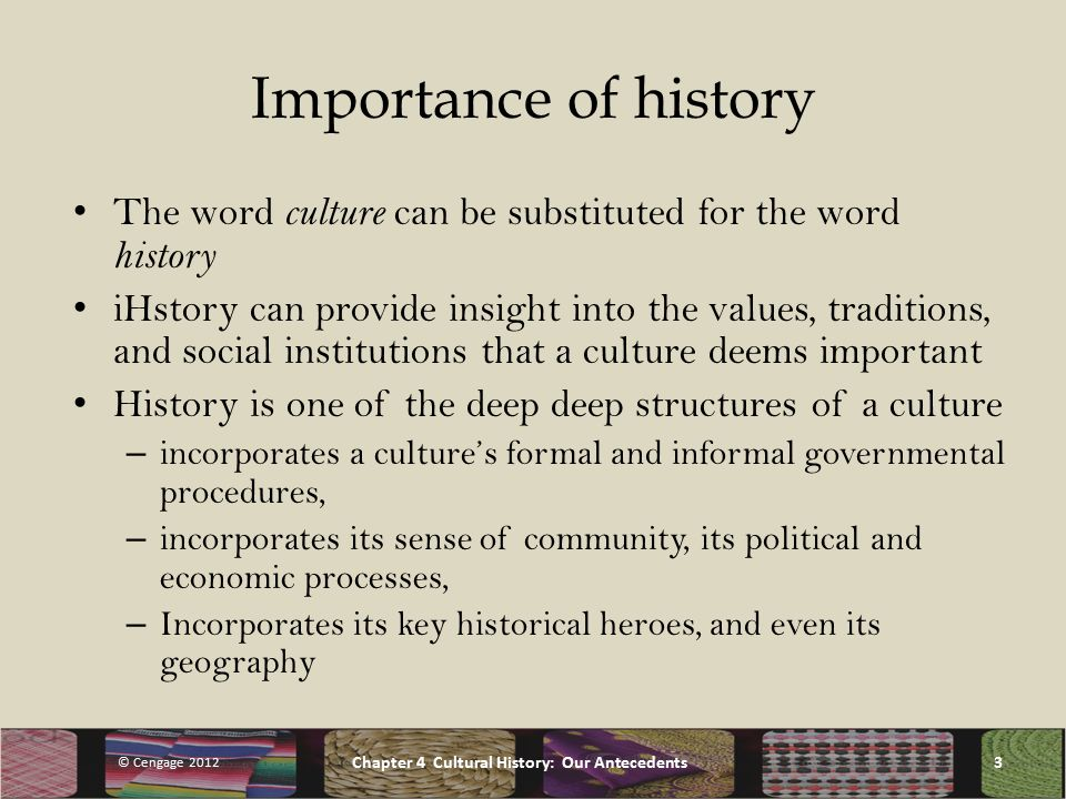Importance of history The word culture can be substituted for the word history iHstory can provide insight into the values, traditions, and social institutions that a culture deems important History is one of the deep deep structures of a culture – incorporates a culture's formal and informal governmental procedures, – incorporates its sense of community, its political and economic processes, – Incorporates its key historical heroes, and even its geography © Cengage 2012 Chapter 4 Cultural History: Our Antecedents3