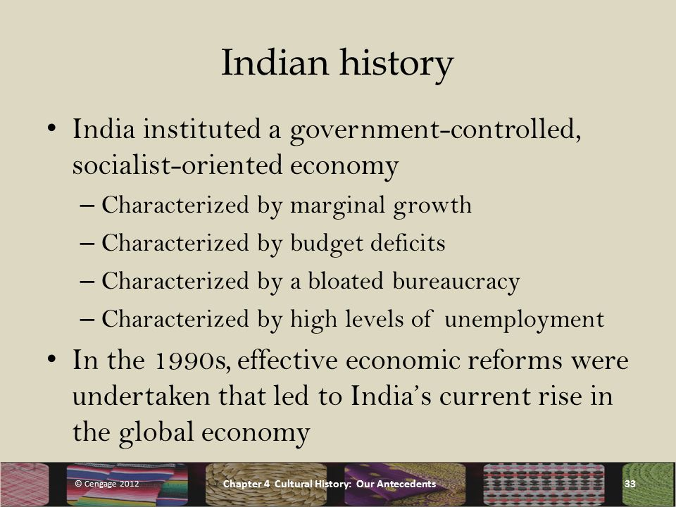 Indian history India instituted a government-controlled, socialist-oriented economy – Characterized by marginal growth – Characterized by budget deficits – Characterized by a bloated bureaucracy – Characterized by high levels of unemployment In the 1990s, effective economic reforms were undertaken that led to India's current rise in the global economy © Cengage 2012 Chapter 4 Cultural History: Our Antecedents33