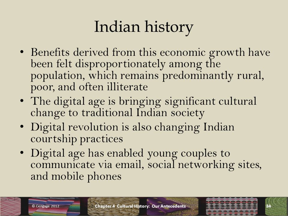 Indian history Benefits derived from this economic growth have been felt disproportionately among the population, which remains predominantly rural, poor, and often illiterate The digital age is bringing significant cultural change to traditional Indian society Digital revolution is also changing Indian courtship practices Digital age has enabled young couples to communicate via  , social networking sites, and mobile phones © Cengage 2012 Chapter 4 Cultural History: Our Antecedents34