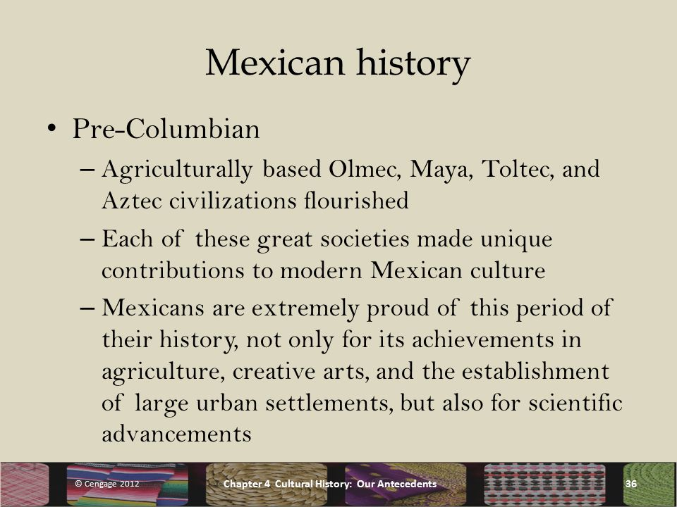 Mexican history Pre-Columbian – Agriculturally based Olmec, Maya, Toltec, and Aztec civilizations flourished – Each of these great societies made unique contributions to modern Mexican culture – Mexicans are extremely proud of this period of their history, not only for its achievements in agriculture, creative arts, and the establishment of large urban settlements, but also for scientific advancements © Cengage 2012 Chapter 4 Cultural History: Our Antecedents36