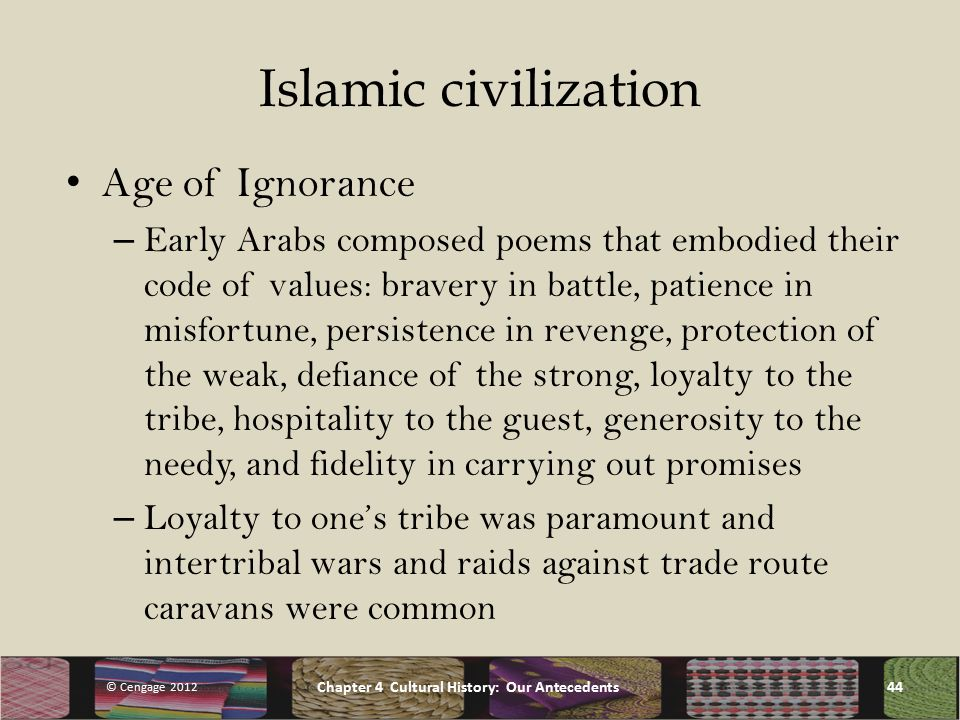 Islamic civilization Age of Ignorance – Early Arabs composed poems that embodied their code of values: bravery in battle, patience in misfortune, persistence in revenge, protection of the weak, defiance of the strong, loyalty to the tribe, hospitality to the guest, generosity to the needy, and fidelity in carrying out promises – Loyalty to one's tribe was paramount and intertribal wars and raids against trade route caravans were common © Cengage 2012 Chapter 4 Cultural History: Our Antecedents44