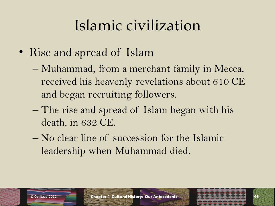 Islamic civilization Rise and spread of Islam – Muhammad, from a merchant family in Mecca, received his heavenly revelations about 610 CE and began recruiting followers.