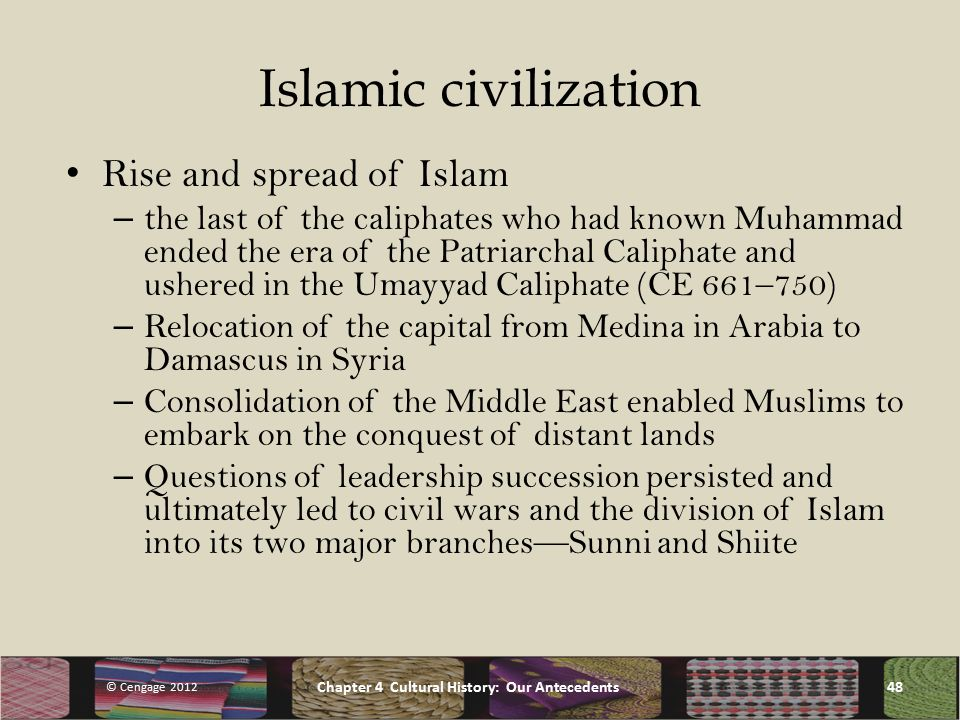 Islamic civilization Rise and spread of Islam – the last of the caliphates who had known Muhammad ended the era of the Patriarchal Caliphate and ushered in the Umayyad Caliphate (CE 661–750) – Relocation of the capital from Medina in Arabia to Damascus in Syria – Consolidation of the Middle East enabled Muslims to embark on the conquest of distant lands – Questions of leadership succession persisted and ultimately led to civil wars and the division of Islam into its two major branches—Sunni and Shiite © Cengage 2012 Chapter 4 Cultural History: Our Antecedents48