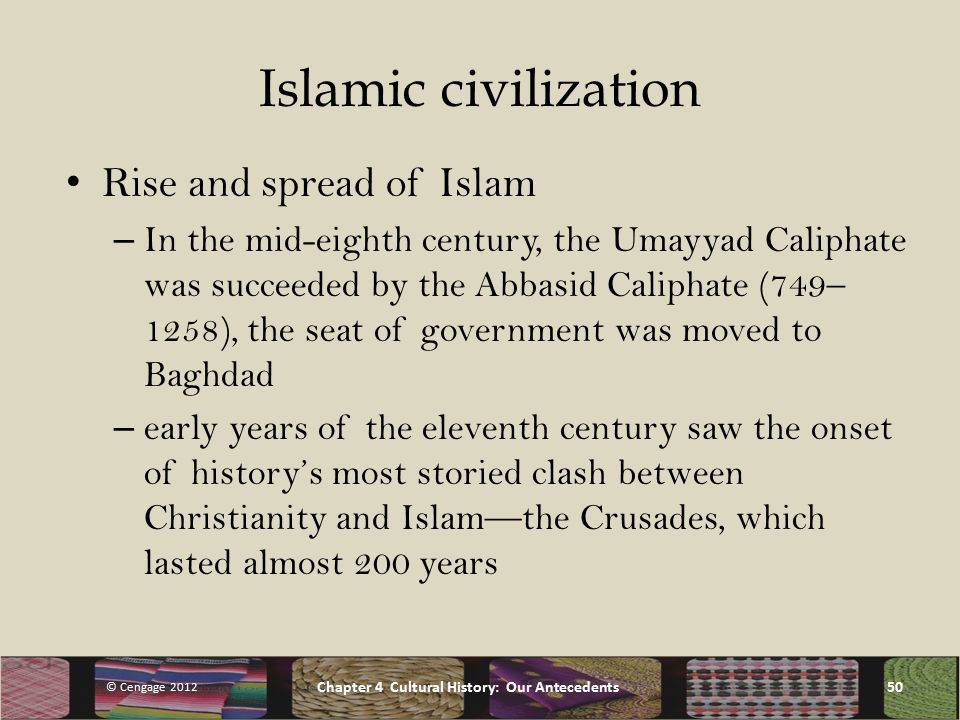 Islamic civilization Rise and spread of Islam – In the mid-eighth century, the Umayyad Caliphate was succeeded by the Abbasid Caliphate (749– 1258), the seat of government was moved to Baghdad – early years of the eleventh century saw the onset of history's most storied clash between Christianity and Islam—the Crusades, which lasted almost 200 years © Cengage 2012 Chapter 4 Cultural History: Our Antecedents50