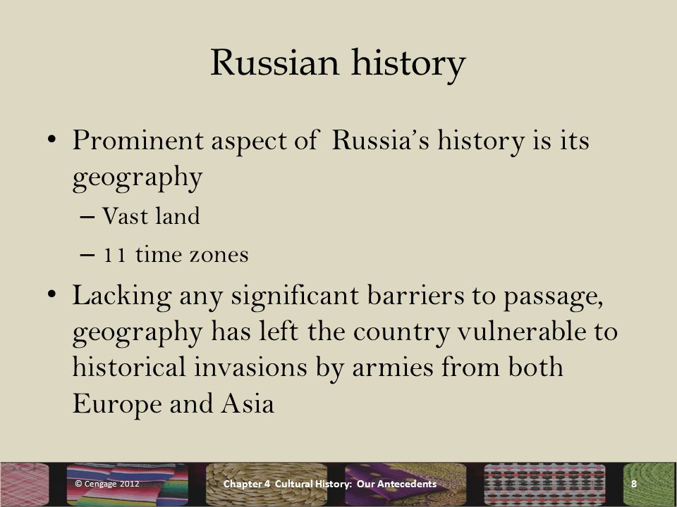 Russian history Prominent aspect of Russia's history is its geography – Vast land – 11 time zones Lacking any significant barriers to passage, geography has left the country vulnerable to historical invasions by armies from both Europe and Asia © Cengage 2012 Chapter 4 Cultural History: Our Antecedents8