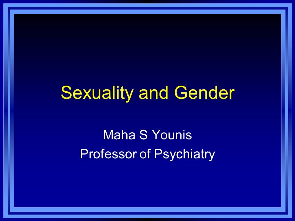 Sexuality and Gender Maha S Younis Professor of Psychiatry