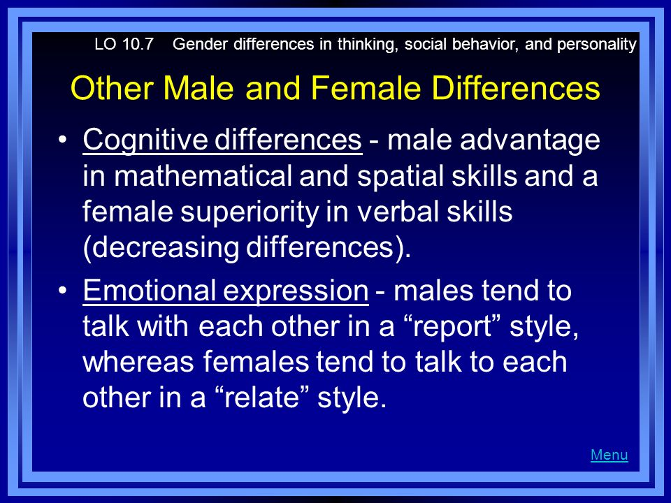Other Male and Female Differences Cognitive differences - male advantage in mathematical and spatial skills and a female superiority in verbal skills