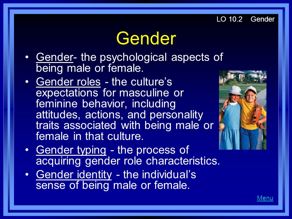 Gender Gender- the psychological aspects of being male or female. Gender roles - the culture's expectations for masculine or feminine behavior, includ