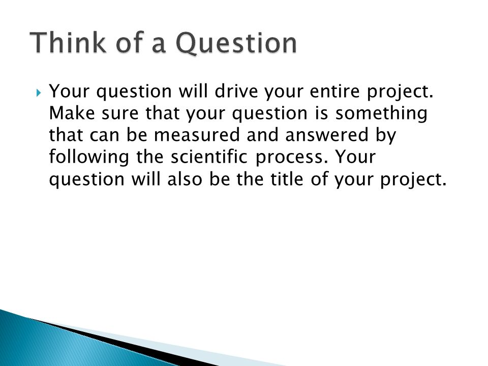  Your question will drive your entire project.