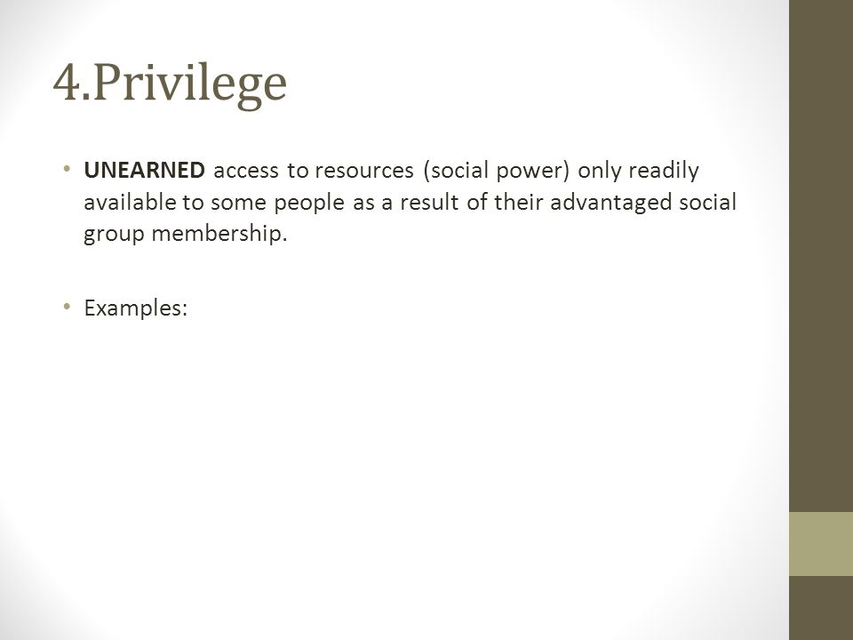 4.Privilege UNEARNED access to resources (social power) only readily available to some people as a result of their advantaged social group membership.