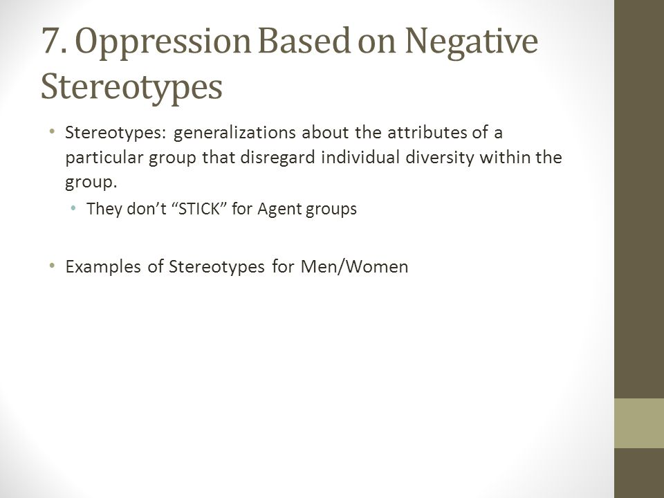 7. Oppression Based on Negative Stereotypes Stereotypes: generalizations about the attributes of a particular group that disregard individual diversit