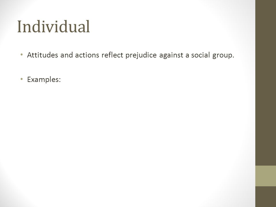 Individual Attitudes and actions reflect prejudice against a social group. Examples:
