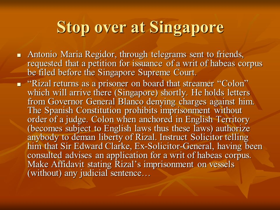 Stop over at Singapore Antonio Maria Regidor, through telegrams sent to friends, requested that a petition for issuance of a writ of habeas corpus be filed before the Singapore Supreme Court.