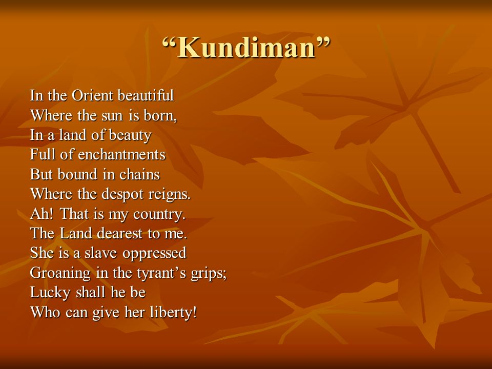 Kundiman In the Orient beautiful Where the sun is born, In a land of beauty Full of enchantments But bound in chains Where the despot reigns.