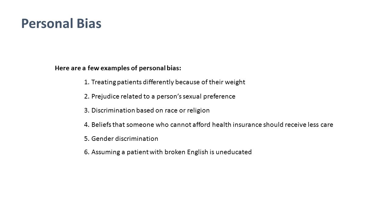 Personal Bias Here are a few examples of personal bias: 1. Treating patients differently because of their weight 2. Prejudice related to a person's se