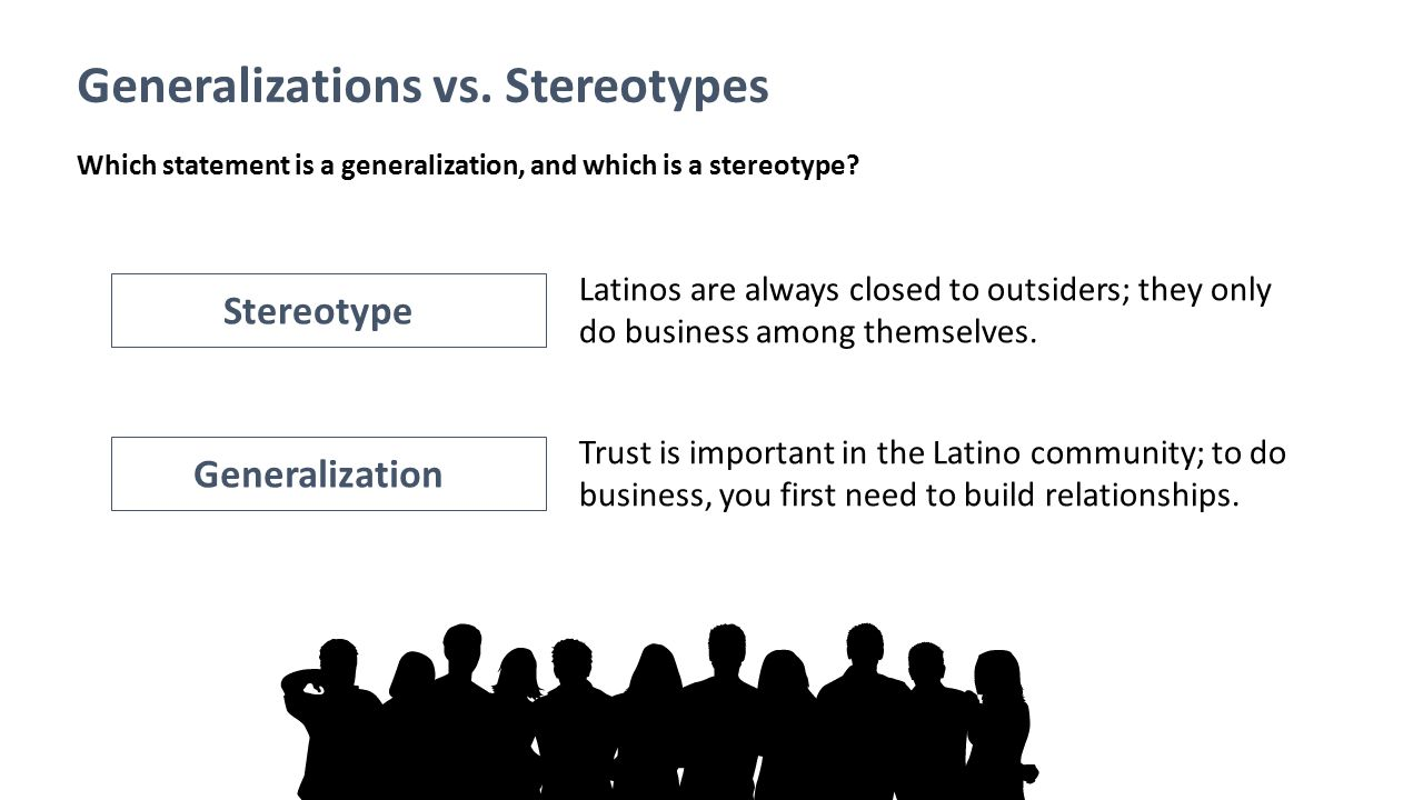 Generalizations vs. Stereotypes Latinos are always closed to outsiders; they only do business among themselves. Trust is important in the Latino commu