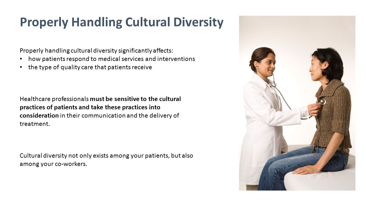 Properly Handling Cultural Diversity Properly handling cultural diversity significantly affects: how patients respond to medical services and interven
